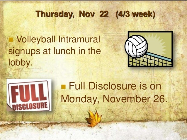 Thursday, Nov 22 (4/3 week) Volleyball Intramuralsignups at lunch in thelobby.            Full Disclosure is on         ...
