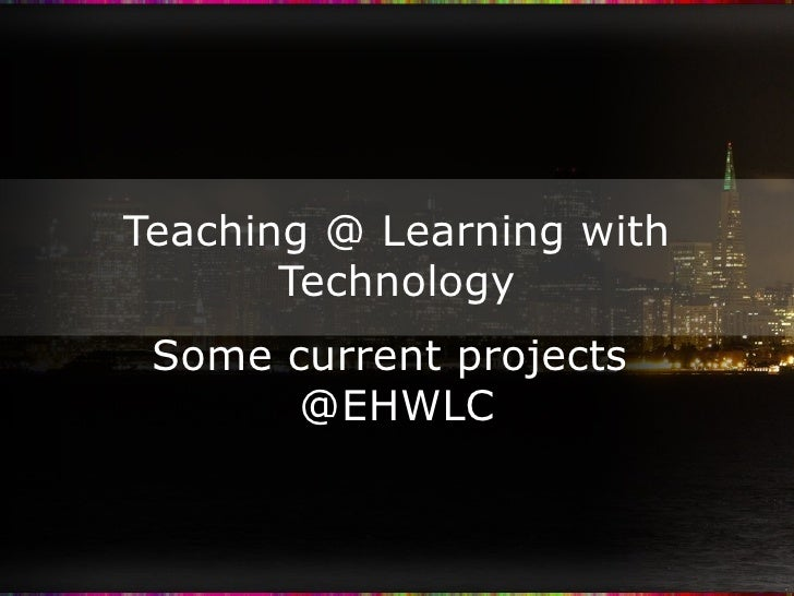 Teaching @ Learning with Technology Some current projects  @EHWLC