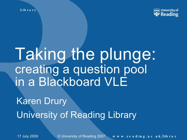 L ib r a r y     Taking the plunge: creating a question pool in a Blackboard VLE Karen Drury University of Reading Library...
