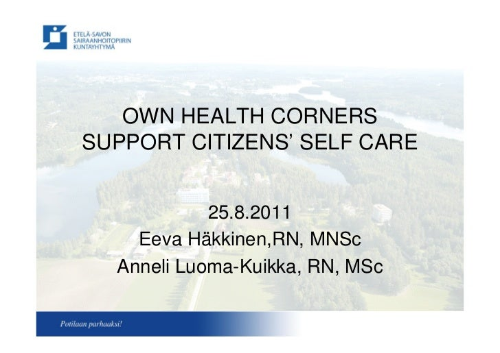 OWN HEALTH CORNERSSUPPORT CITIZENS'SELF CARE            25.8.2011    Eeva Häkkinen,RN, MNSc  Anneli Luoma-Kuikka, RN, MSc