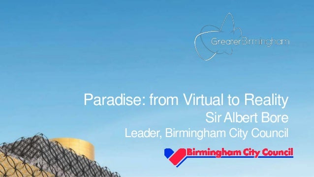 Paradise: from Virtual to Reality Sir Albert Bore Leader, Birmingham City Council