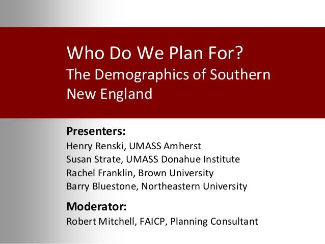 Who Do We Plan For? The Demographics of Southern New England Presenters: Henry Renski, UMASS Amherst Susan Strate, UMASS D...