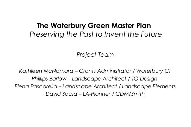 The Waterbury Green Master Plan Preserving the Past to Invent the Future Project Team Kathleen McNamara – Grants Administr...