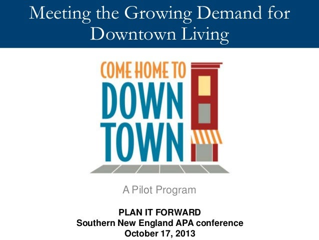 Meeting the Growing Demand for Downtown Living  A Pilot Program PLAN IT FORWARD Southern New England APA conference Octobe...