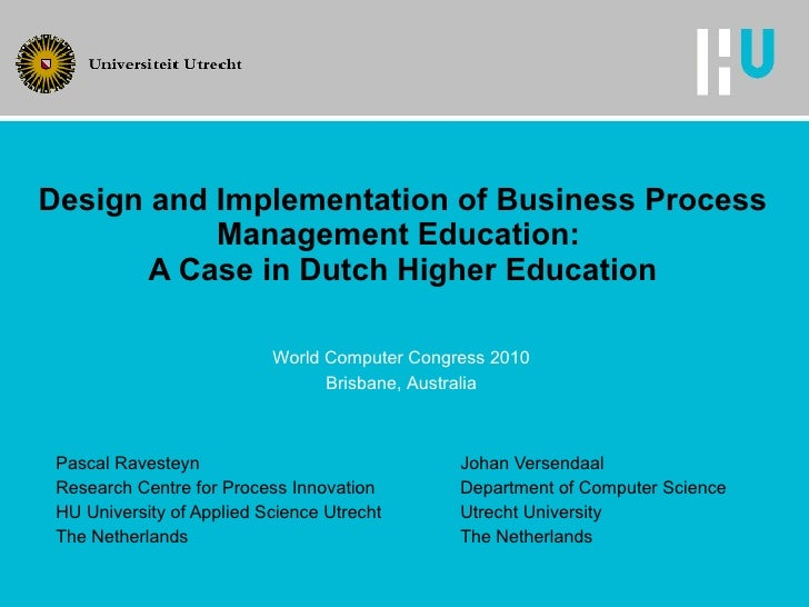 Design and Implementation of Business Process Management Education:  A Case in Dutch Higher Education Pascal Ravesteyn Joh...
