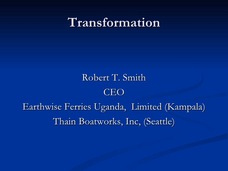 Transformation <ul><li>Robert T. Smith </li></ul><ul><li>CEO </li></ul><ul><li>Earthwise Ferries Uganda,  Limited (Kampala...