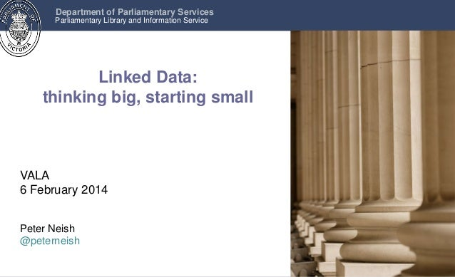Department of Parliamentary Services Parliamentary Library and Information Service  Linked Data: thinking big, starting sm...