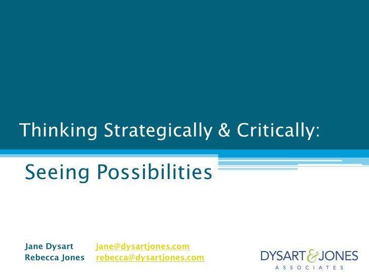 Thinking Strategically & Critically:Seeing PossibilitiesJane Dysart     jane@dysartjones.comRebecca Jones   rebecca@dysart...