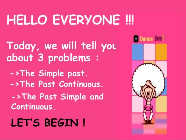 HELLO EVERYONE !!! Today, we will tell you about 3 problems : ->The Simple past. ->The Past Continuous. ->The Past Simple ...