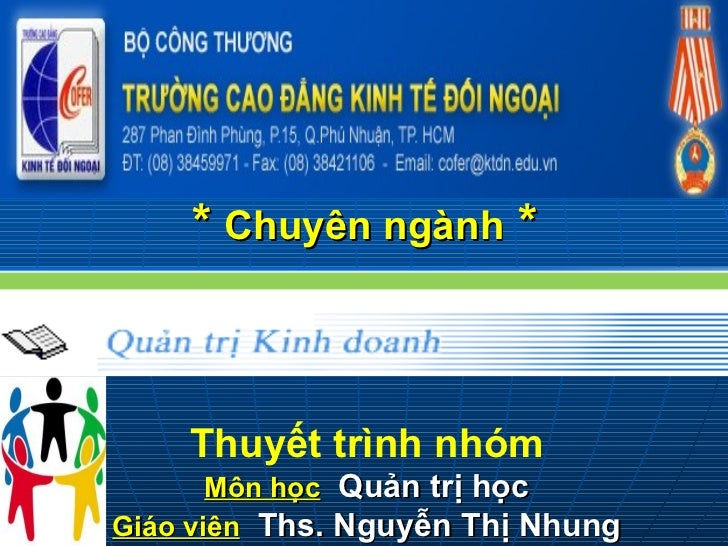 * Chuyên ngành *    Thuyết trình nhóm       Môn học Quản trị họcGiáo viên Ths. Nguyễn Thị Nhung