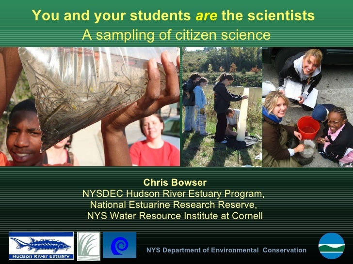 You and your students  are  the scientists Chris Bowser NYSDEC Hudson River Estuary Program,  National Estuarine Research ...