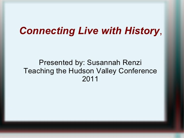 Connecting Live with History ,  Presented by: Susannah Renzi Teaching the Hudson Valley Conference 2011