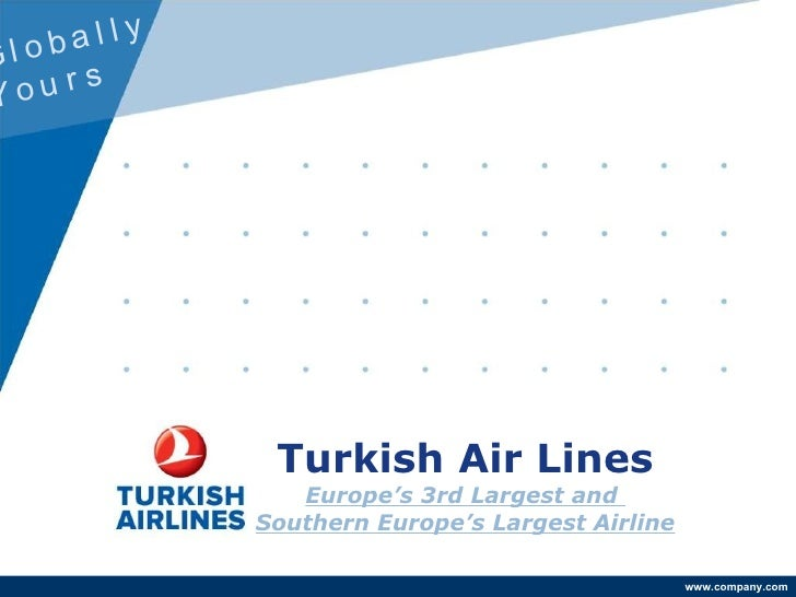 Turkish Air Lines Europe's 3rd Largest and  Southern Europe's Largest Airline Globally  Yours