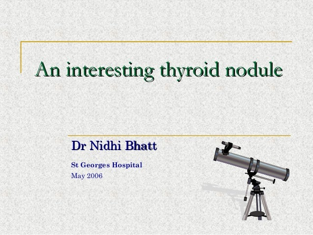 An interesting thyroid noduleAn interesting thyroid nodule Dr Nidhi BhattDr Nidhi Bhatt St Georges Hospital May 2006