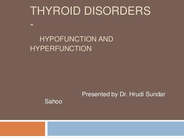 THYROID DISORDERS-  HYPOFUNCTION ANDHYPERFUNCTION           Presented by Dr. Hrudi Sundar   Sahoo