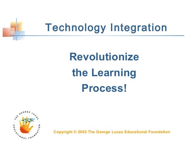 Technology Integration Revolutionize the Learning Process! Copyright © 2003 The George Lucas Educational Foundation