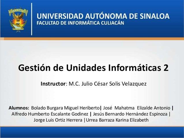Gestión de Unidades Informáticas 2 Instructor: M.C. Julio César Solis Velazquez  Alumnos: Bolado Burgara Miguel Heriberto|...