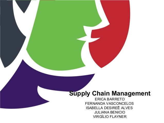 Supply Chain Management ERICA BARRETO FERNANDA VASCONCELOS ISABELLA DESIREÊ ALVES JULIANA BENICIO VIRGÍLIO FLAYNER