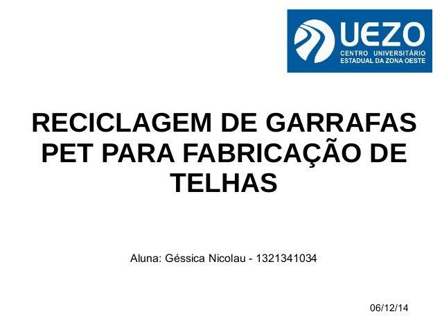 RECICLAGEM DE GARRAFAS  PET PARA FABRICAÇÃO DE  06/12/14  TELHAS  Aluna: Géssica Nicolau - 1321341034