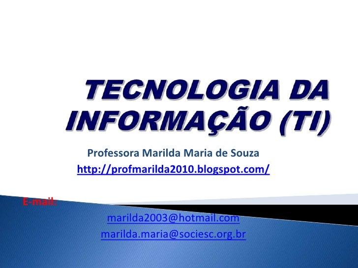 TECNOLOGIA DA INFORMAÇÃO (TI) <br />Professora MarildaMariadeSouza<br />http://profmarilda2010.blogspot.com/<br />E-mail:<...