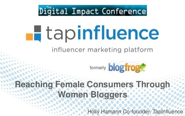 formerlyReaching Female Consumers Through         Women Bloggers               Holly Hamann Co-founder, TapInfluence