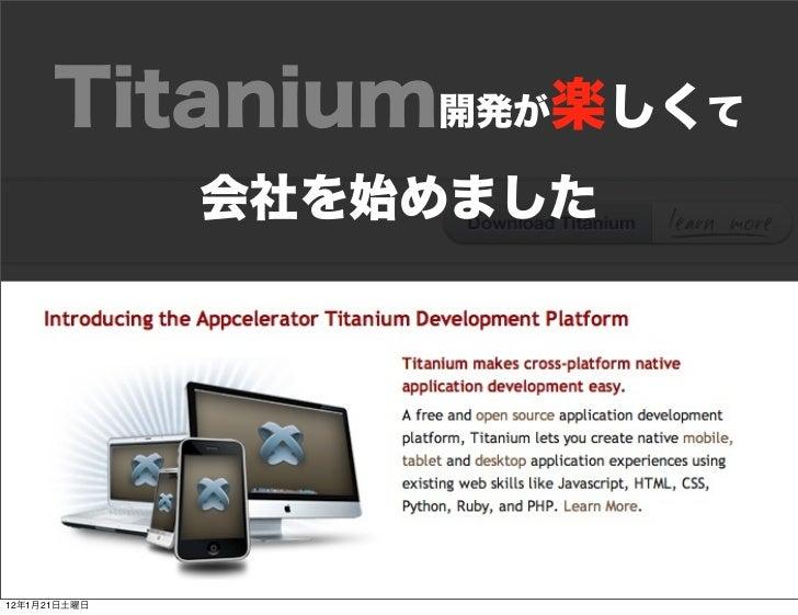 Titanium開発が楽しくて              会社を始めました12年1月21日土曜日