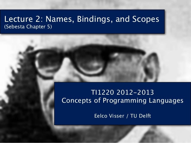 Lecture 2: Names, Bindings, and Scopes(Sebesta Chapter 5)                              TI1220 2012-2013                   ...