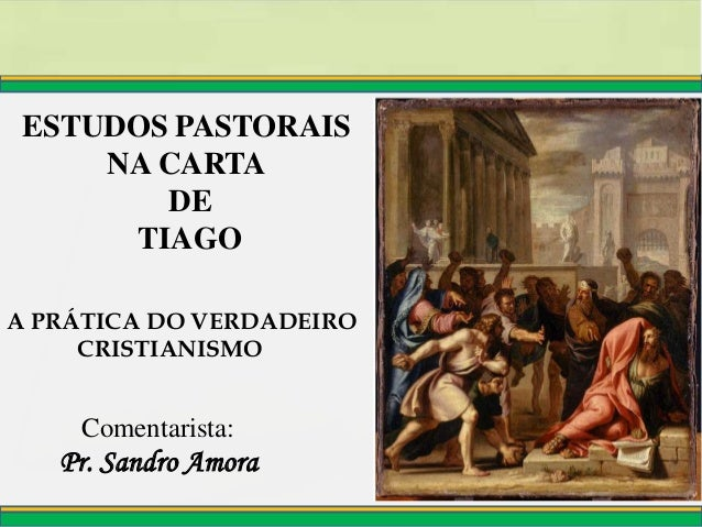 Pr. Sandro Amora Comentarista: ESTUDOS PASTORAIS NA CARTA DE TIAGO A PRÁTICA DO VERDADEIRO CRISTIANISMO