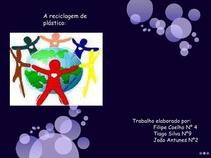 A reciclagem de plástico:<br />Trabalho elaborado por:<br />Filipe Coelho Nº 4<br />Tiago Silva Nº9<br />João Antunes Nº...
