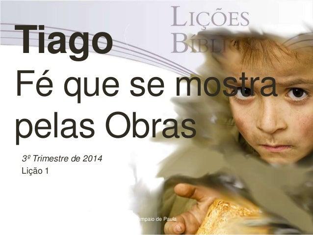 Tiago Fé que se mostra pelas Obras 3º Trimestre de 2014 Lição 1 Pr. Moisés Sampaio de Paula