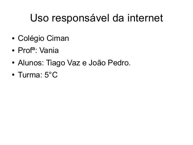 Uso responsável da internet ● Colégio Ciman ● Profª: Vania ● Alunos: Tiago Vaz e João Pedro. ● Turma: 5°C