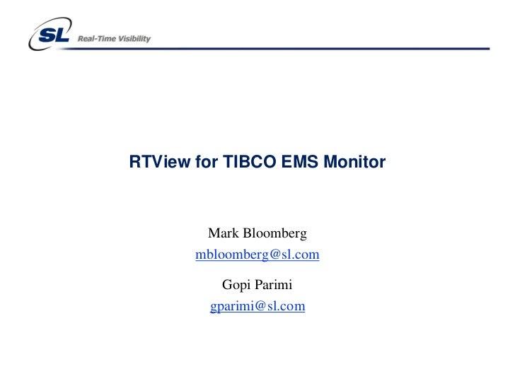 RTView for TIBCO EMS Monitor        Mark Bloomberg       mbloomberg@sl.com          Gopi Parimi        gparimi@sl.com
