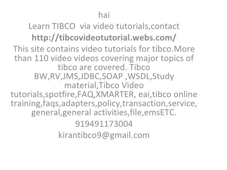hai Learn TIBCO  via video tutorials,contact http://tibcovideotutorial.webs.com/ This site contains video tutorials for ti...