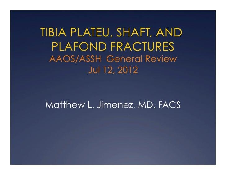 TIBIA PLATEU, SHAFT, AND  PLAFOND FRACTURES AAOS/ASSH General Review        Jul 12, 2012Matthew L. Jimenez, MD, FACS