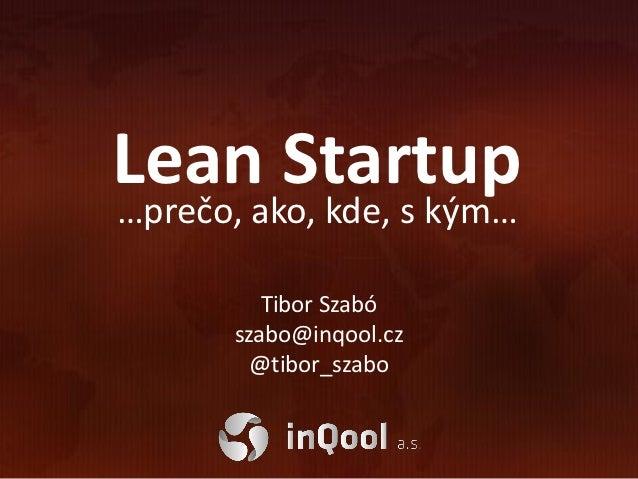 Lean Startup…prečo, ako, kde, s kým…          Tibor Szabó       szabo@inqool.cz         @tibor_szabo