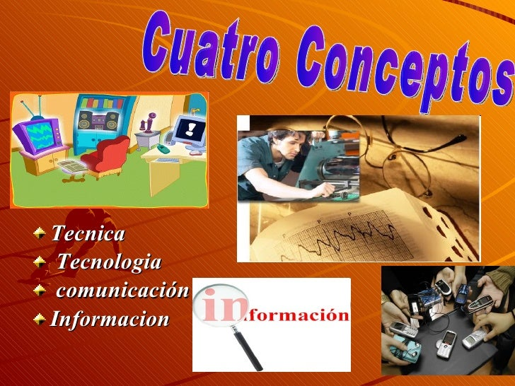 <ul><li>Tecnica </li></ul><ul><li>Tecnologia </li></ul><ul><li>comunicación  </li></ul><ul><li>Informacion </li></ul>Cuatr...