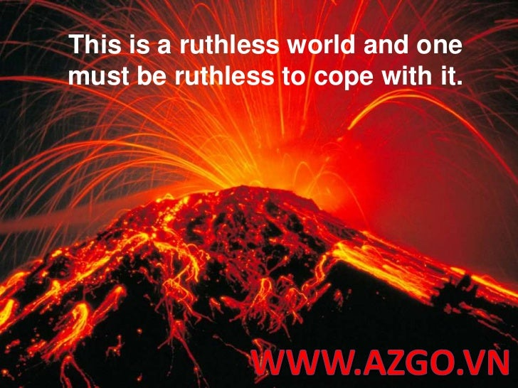 This is a ruthless world and one must be ruthless to cope with it.<br />WWW.AZGO.VN<br />