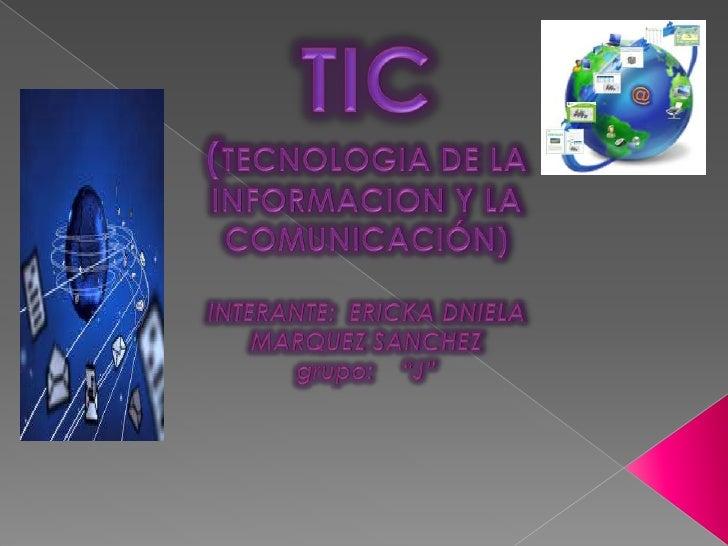 """TIC(TECNOLOGIA DE LA INFORMACION Y LA COMUNICACIÓN)INTERANTE:  ERICKA DNIELA MARQUEZ SANCHEZgrupo:    """"J""""<br />"""