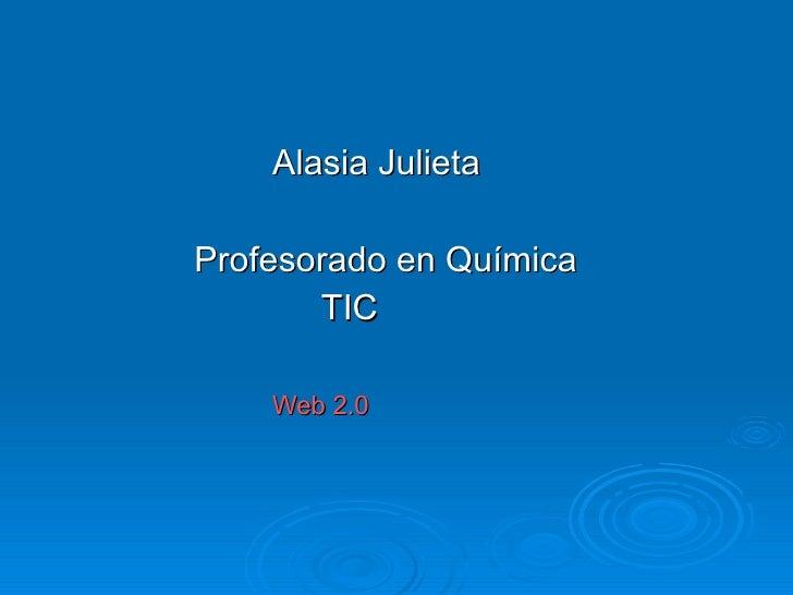 <ul><li>Alasia Julieta </li></ul><ul><li>Profesorado en Química </li></ul><ul><li>TIC </li></ul><ul><li>Web 2.0 </li></ul>