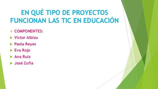 EN QUÉ TIPO DE PROYECTOSFUNCIONAN LAS TIC EN EDUCACIÓN COMPONENTES: Víctor Albizu Paola Reyes Eva Rojo Ana Ruiz José...
