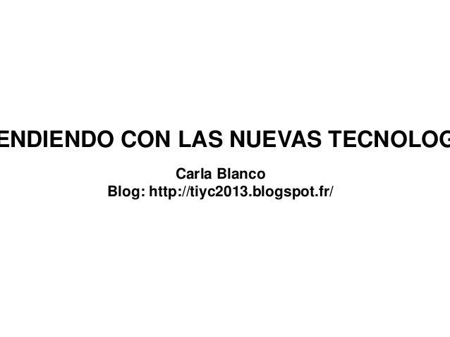 ENDIENDO CON LAS NUEVAS TECNOLOGCarla BlancoBlog: http://tiyc2013.blogspot.fr/