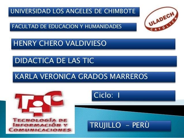 UNIVERSIDAD LOS ANGELES DE CHIMBOTE HENRY CHERO VALDIVIESO DIDACTICA DE LAS TIC KARLA VERONICA GRADOS MARREROS TRUJILLO - ...