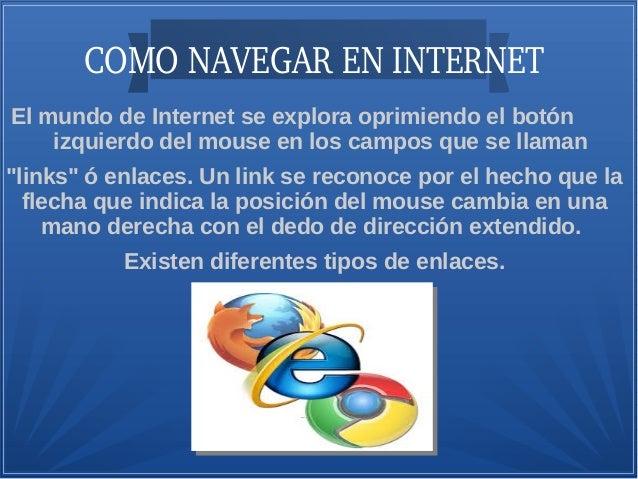 COMONAVEGARENINTERNET El mundo de Internet se explora oprimiendo el botón izquierdo del mouse en los campos que se lla...