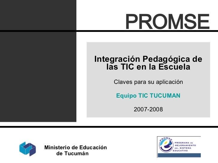 Integración Pedagógica de las TIC en la Escuela Claves para su aplicación Equipo TIC TUCUMAN 2007-2008 PROMSE Ministerio d...