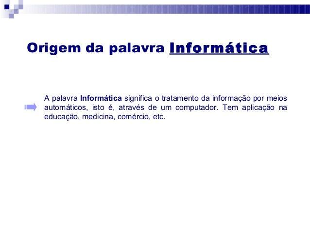 Origem da palavra Informática A palavra Informática significa o tratamento da informação por meios automáticos, isto é, at...