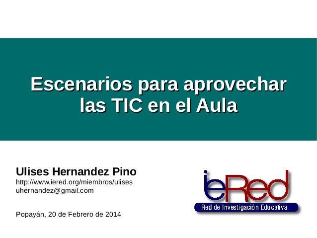 Escenarios para aprovechar las TIC en el Aula  Ulises Hernandez Pino http://www.iered.org/miembros/ulises uhernandez@gmail...
