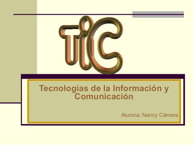 Tecnologías de la Información y Comunicación Alumna: Nancy Cámera