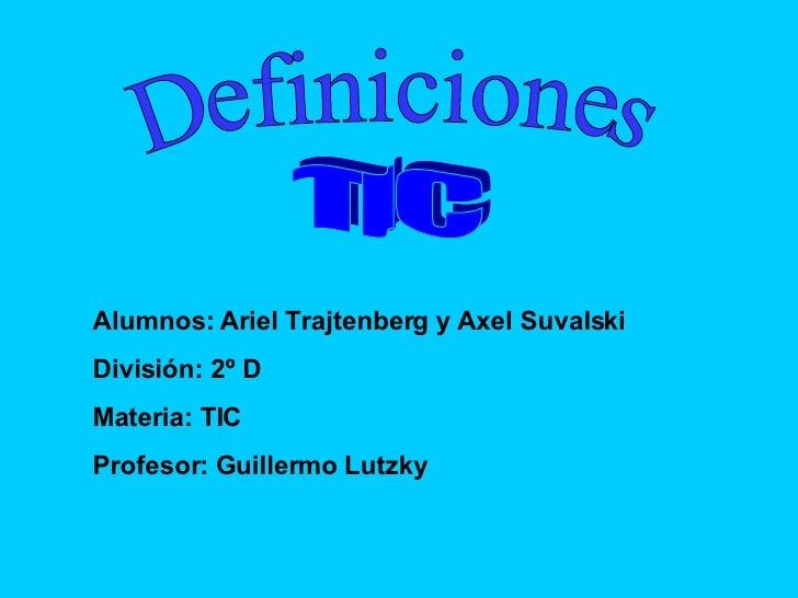 Definiciones TIC Alumnos:  Ariel Trajtenberg y  Axel Suvalski  División: 2º D Materia: TIC Profesor: Guillermo Lutzky