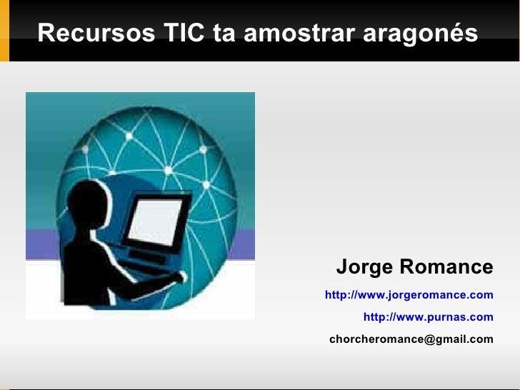 Recursos TIC ta amostrar aragonés <ul><li>Jorge Romance </li></ul><ul><li>http://www.jorgeromance.com </li></ul><ul><li>ht...
