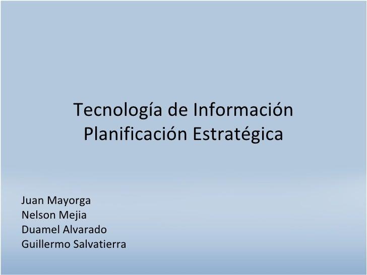 Tecnología de Información Planificación Estratégica Juan Mayorga Nelson Mejia Duamel Alvarado Guillermo Salvatierra